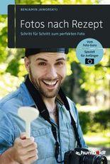 Fotos nach Rezept: Schritt für Schritt zum perfekten Foto. Vom Foto-Guru. Speziell für Anfänger