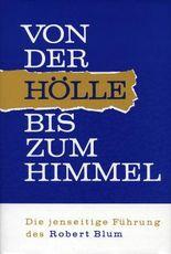 Von der Hölle bis zum Himmel. Die jenseitige Führung des Robert Blum / Von der Hölle bis zum Himmel. Die jenseitige Führung des Robert Blum