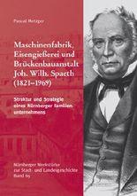 Maschinenfabrik, Eisengießerei und Brückenbauanstalt Joh. Wilh. Spaeth. Struktur und Strategie eines Nürnberger Familienunternehmens.