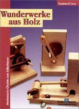 Wunderwerke aus Holz. Mechanische Objekte zum Selberbauen.