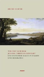 Von Hof nach Rom. Johann Christian Reinhart - Ein deutscher Maler in Italien