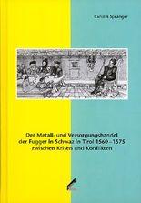 Der Metall- und Versorgungshandel der Fugger in Schwaz in Tirol 1560–1575 zwischen Krisen und Konflikten