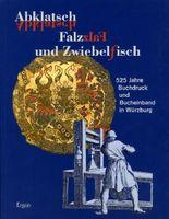 Abklatsch, Falz und Zwiebelfisch: 525 Buchdruck und Bucheinband in Würzburg