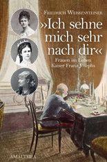 Ich sehne mich sehr nach dir: Frauen im Leben Kaiser Franz Josephs