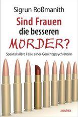 Sind Frauen die besseren Mörder?: Spektakuläre Fälle einer Gerichtspsychiaterin