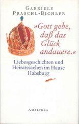 """""""Gott gebe, daß das Glück andauere."""": Liebesgeschichten und Heiratssachen im Hause Habsburg"""