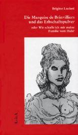 Die Marquise de Brinvilliers und das Erbschaftspulver oder Wie schaffe ich mir meine Familie vom Hals?