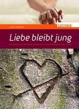 Liebe bleibt jung: Geschichten um Sehnsucht und Partnerschaft von Menschen über sechzig