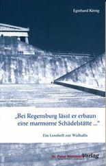 """""""Bei Regensburg lässt er erbaun eine marmorne Schädelstätte..."""""""