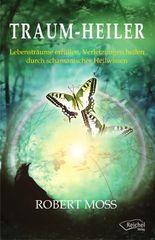 Traum-Heiler: Lebensträume erfüllen, Verletzungen heilen durch schamanisches Heilwissen