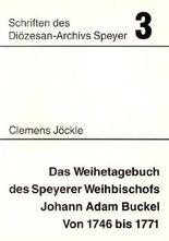 Das Weihetagebuch des Speyerer Weihbischofs Johann Adam Buckel von 1746 bis 1771