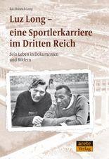 Luz Long - eine Sportlerkarriere im Dritten Reich: Sein Leben in Dokumenten und Bildern