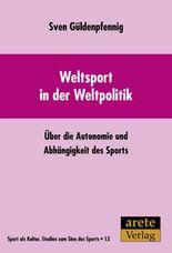 Weltsport in der Weltpolitik: Über die Autonomie und Abhängigkeit des Sports (Sport als Kultur)