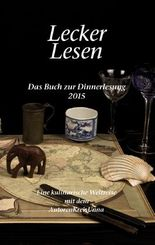 Lecker Lesen: Das Buch zur Dinnerlesung 2015 - Eine kulinarische Weltreise mit dem AutorenKreisUnna