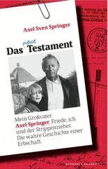 Das neue Testament: Mein Großvater Axel Springer, Friede, ich und der Strippenzieher. Die wahre Geschichte einer Erbschaft