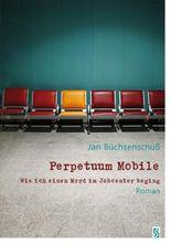 Perpetuum Mobile: Wie ich einen Mord im Jobcenter beging. Roman