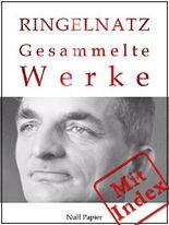 Joachim Ringelnatz - Gesammelte Werke: 580 Werke auf 2717 Seiten - Die Schnupftabaksdose, Turngedichte, Kuttel Daddeldu oder das schlüpfrige Leid, ...liner ... (Gesammelte Werke bei Null Papier 11)