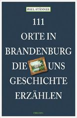 111 Orte in Brandenburg, die uns Geschichte erzählen