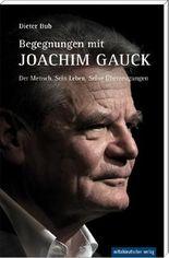 Begegnungen mit Joachim Gauck: Der Mensch. Sein Leben. Seine Überzeugungen