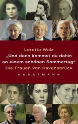 Und dann kommst Du dahin an einem schönen Sommertag: Die Frauen von Ravensbrück