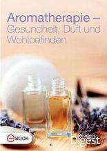 Aromatherapie - Gesundheit, Duft und Wohlbefinden: Die 70 besten Rezepte mit Aromaölen