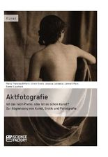 Aktfotografie: Ist das noch Porno, oder ist es schon Kunst? Zur Abgrenzung von Kunst, Erotik und Pornografie