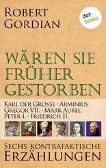 Wären sie früher gestorben ... Band 3: Karl der Große, Arminius, Gregor VII, Mark Aurel, Peter I., Friedrich II.