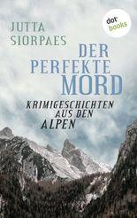 Der perfekte Mord: Krimigeschichten aus den Alpen