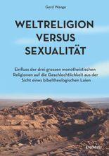 Weltreligion versus Sexualität: Einfluss der drei großen monotheistischen Religionen auf die Geschlechtlichkeit aus der Sicht eines bibeltheologischen Laien