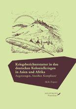 Kriegsberichterstatter in den deutschen Kolonialkriegen in Asien und Afrika.: Augenzeugen, Anstifter, Komplizen?