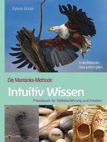 Intuitiv Wissen: Die Mantanka-Methode. Praxisbuch für Selbsterfahrung und Intuition