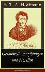 Gesammelte Erzählungen und Novellen (Vollständige Ausgabe): Der Sandmann + Nußknacker und Mausekönig + Ritter Gluck + Der goldne Topf + Die Königsbraut ... abenteuerlichen Mannes + Don Juan und mehr
