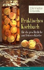 Praktisches Kochbuch für die gewöhnliche und feinere Küche (Vollständige Ausgabe): Mit besonderer Berücksichtigung der Anfängerinnen und angehenden - Ein ... mit über 1500 Rezepten (German Edition)