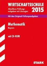 Abschluss-Prüfungsaufgaben Wirtschaftsschule Bayern. Mit Lösungen / Mathematik mit CD-ROM 2015