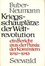 Kriegsschauplätze der Weltrevolution. Ein Bericht aus der Praxis der Komintern 1919-1943