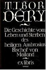 Tibor Déry: Die Geschichte vom Leben und Sterben des heiligen Ambrosius Bischof von Mailand