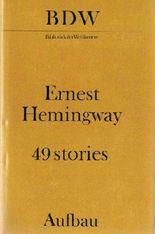 Ernest Hemingway: 49 stories - Die Ersten und die Letzten / In unserer Zeit / Männer ohne Frauen / Der Sieger geht leer aus...