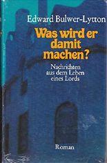 Was wird er damit machen? : Nachrichten aus dem Leben eines Lords. Roman. Alle Bücher in einem Band!
