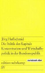 Die Politik des Kapitals: Konzentration und Wirtschaftspolitik in der Bundesrepublik
