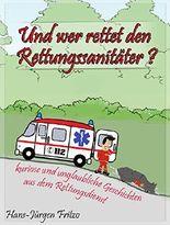 Und wer rettet den Rettungssanitäter?: kurioses und unglaubliches aus dem Rettungsdienst