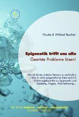 Epigenetik trifft uns alle - Geerbte Probleme lösen (Die Reihe: Energie - Materie - Bewusstsein 2)