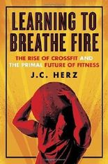 Learning to Breathe Fire: The Rise of CrossFit and the Primal Future of Fitness by Herz, J.C. (2014) Hardcover