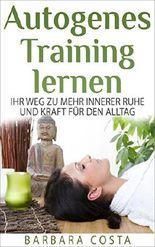 Autogenes Training lernen: Ihr Weg zu mehr innerer Ruhe und Kraft für den Alltag! Für mehr Entspannung,innere Ruhe und gesunden Schlaf