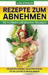 Rezepte zum Abnehmen: 50 kohlenhydratarme Rezepte - für die Low Carb Ernährung geeignet