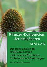 Pflanzen-Kompendium der Heilpflanzen Band 1: A - B: Das große Lexikon der Heilpflanzen, deren medizinischen Aktivitäten,  Indikationen und Dosierungen (Band 1: Heilpflanzen von A - B)