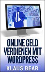 Online Geld verdienen mit Wordpress: So machen Sie aus Ihrem Internetauftritt eine Gelddruckmaschine