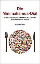 Die Minimalismus-Diät: Wie du satt und glücklich abnimmst, wenn du alles Überflüssige loslässt