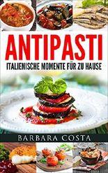 Antipasti - Italienische Momente für zu Hause: Einfache, traditionelle und raffinierte Spezialitäten Italiens