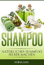 SHAMPOO: Natürliches Shampoo selber machen: 50 Rezepte für alle Haartypen (Shampoo, Naturshampoo)