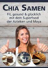 Chia Samen: Chia: Fit, gesund & glücklich mit dem Superfood der Azteken und Maya (Chia Samen Kochbuch, Abnehmen Diät, Chia Seeds, Chia Samen, Glück, Lebensenergie) (German Edition)